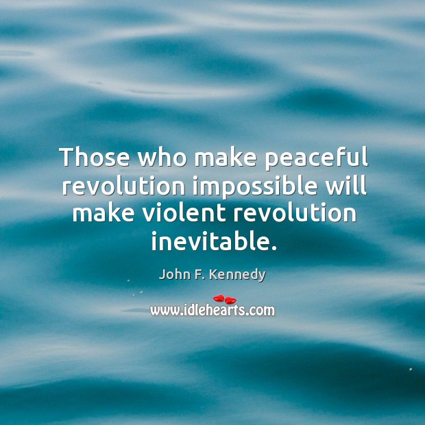 Image, Those who make peaceful revolution impossible will make violent revolution inevitable.