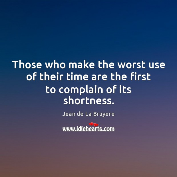Those who make the worst use of their time are the first to complain of its shortness. Jean de La Bruyere Picture Quote
