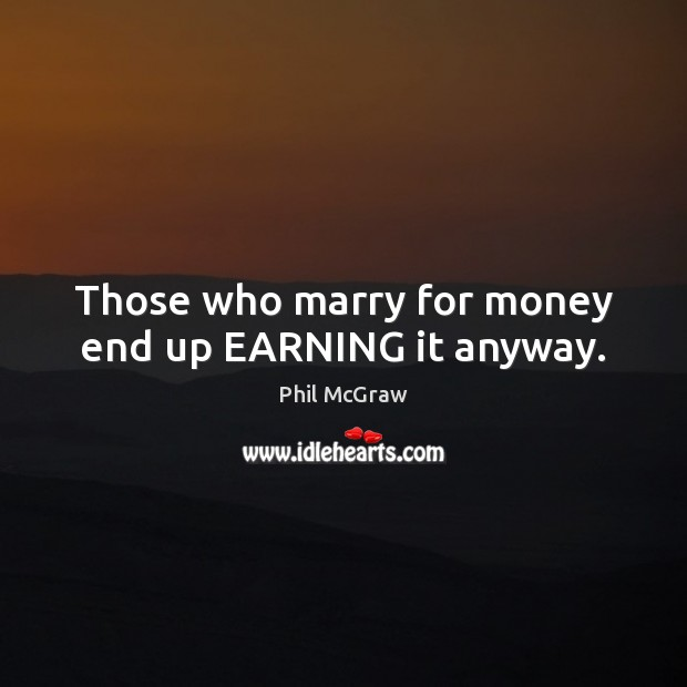 Those who marry for money end up EARNING it anyway. Phil McGraw Picture Quote