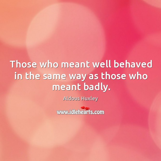 Image, Those who meant well behaved in the same way as those who meant badly.