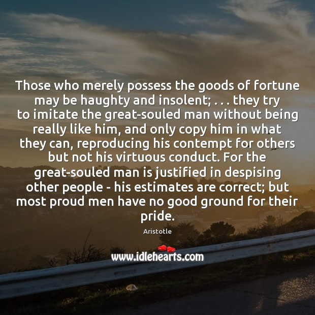Those who merely possess the goods of fortune may be haughty and Image