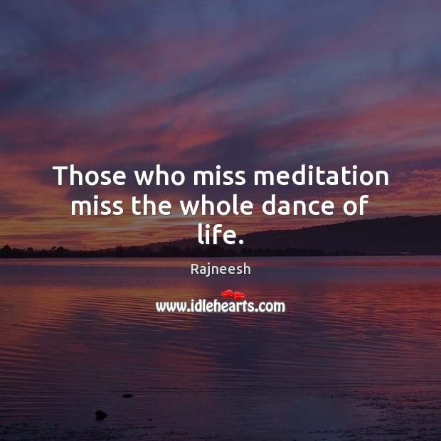 Image, Those who miss meditation miss the whole dance of life.