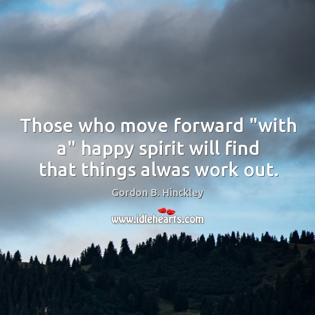"Those who move forward ""with a"" happy spirit will find that things alwas work out. Image"