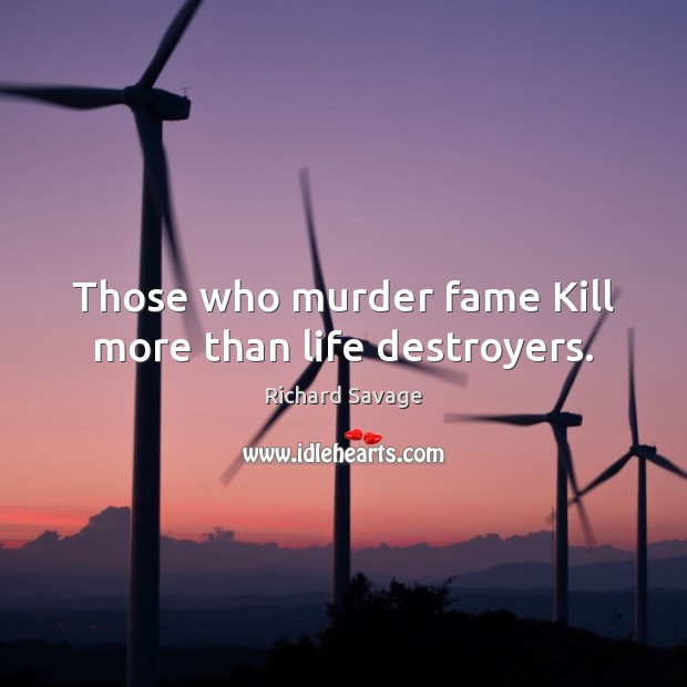 Those who murder fame Kill more than life destroyers. Image