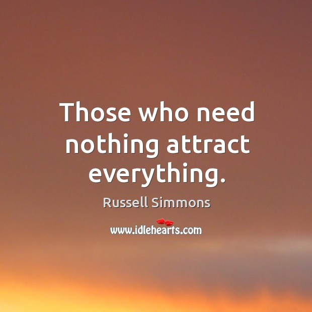 Those who need nothing attract everything. Image