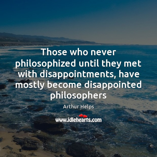 Image, Those who never philosophized until they met with disappointments, have mostly become