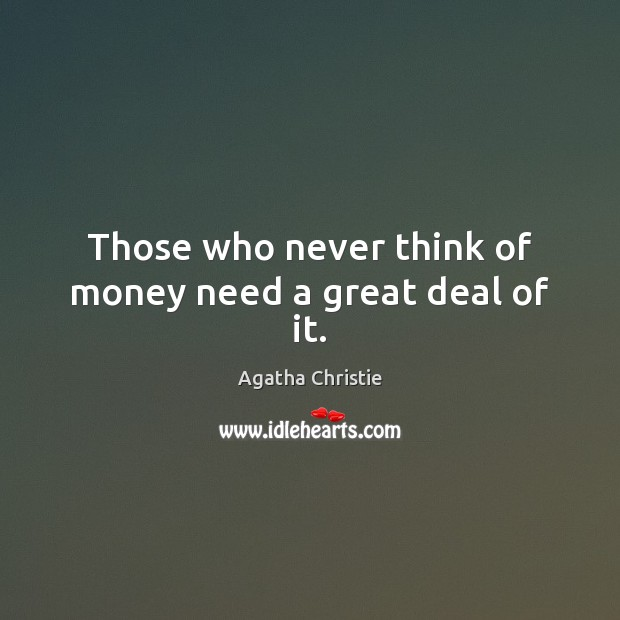 Those who never think of money need a great deal of it. Image