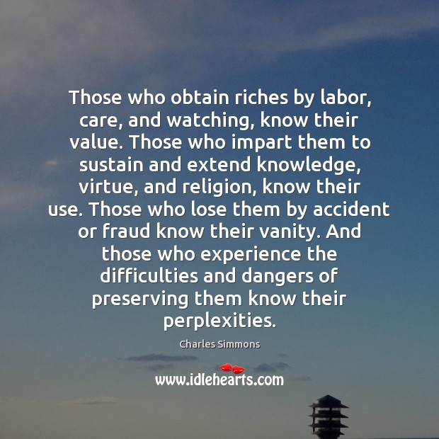 Those who obtain riches by labor, care, and watching, know their value. Image