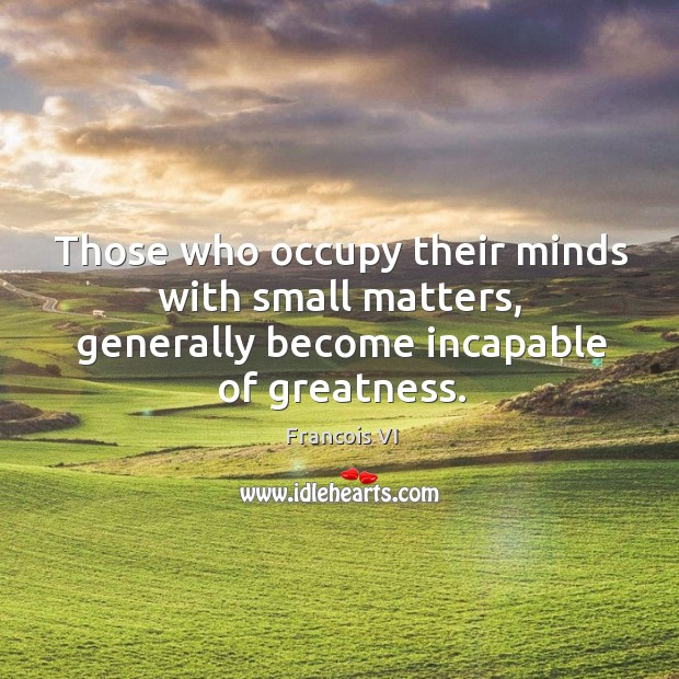 Those who occupy their minds with small matters, generally become incapable of greatness. Image
