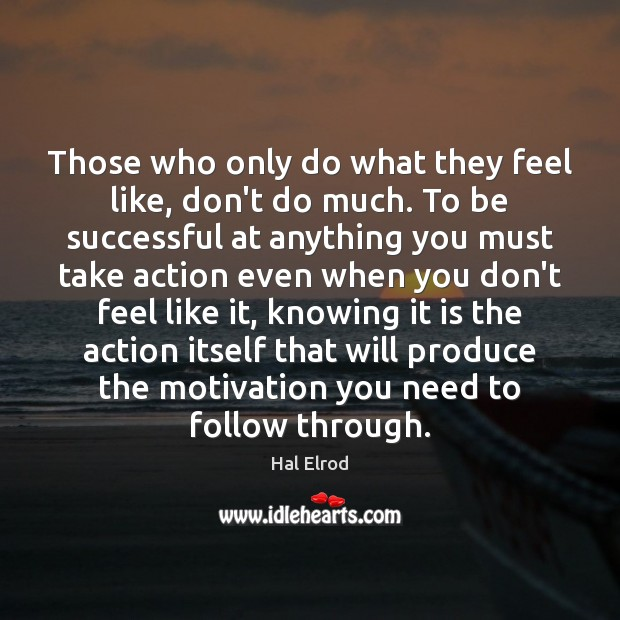 Those who only do what they feel like, don't do much. To Hal Elrod Picture Quote