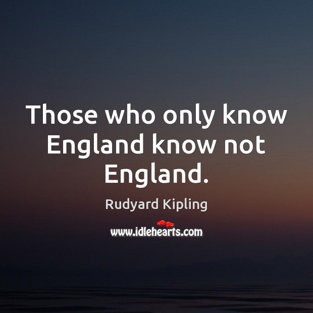 Image, Those who only know England know not England.