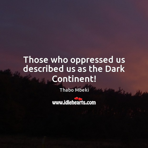 Thabo Mbeki Picture Quote image saying: Those who oppressed us described us as the Dark Continent!
