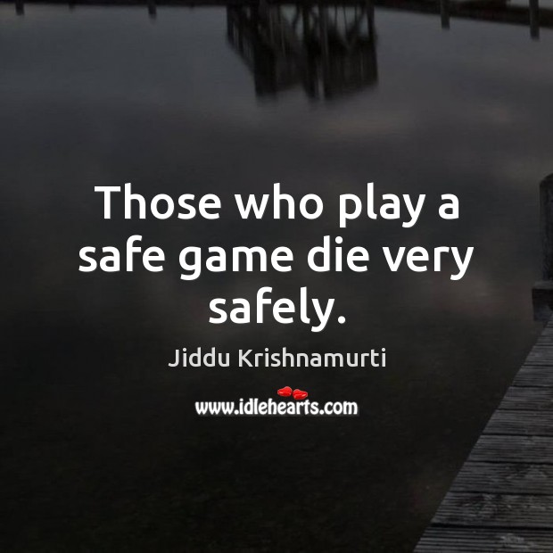 Those who play a safe game die very safely. Image