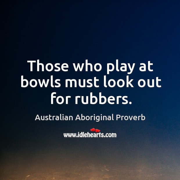 Those who play at bowls must look out for rubbers. Australian Aboriginal Proverbs Image