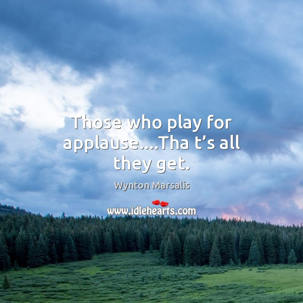 Those who play for applause….Tha t's all they get. Wynton Marsalis Picture Quote