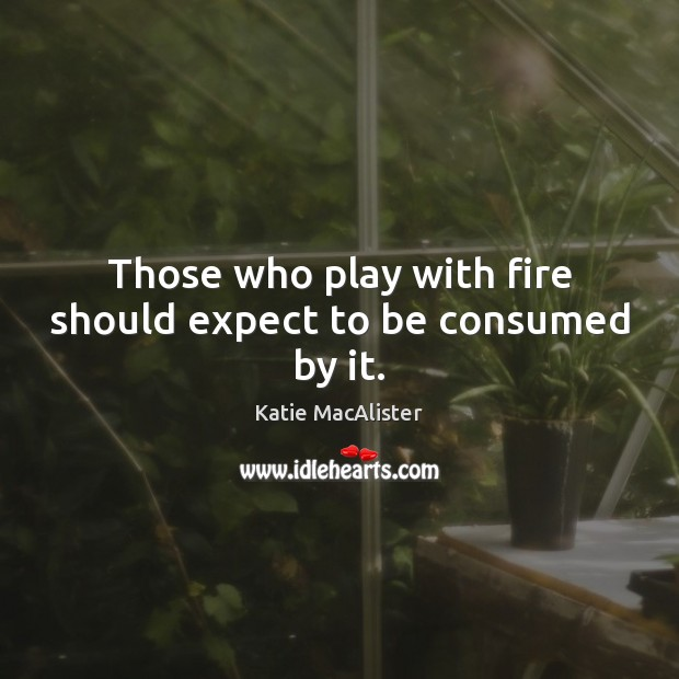 Those who play with fire should expect to be consumed by it. Image