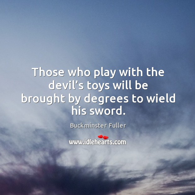 Those who play with the devil's toys will be brought by degrees to wield his sword. Buckminster Fuller Picture Quote