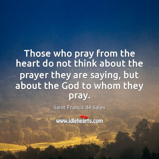 Those who pray from the heart do not think about the prayer Saint Francis de Sales Picture Quote