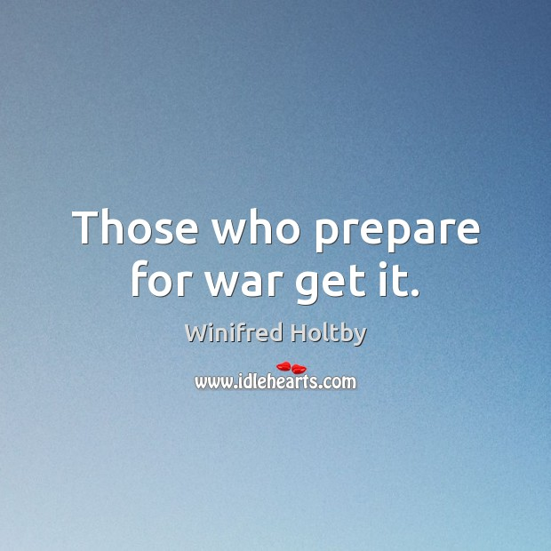 Those who prepare for war get it. War Quotes Image