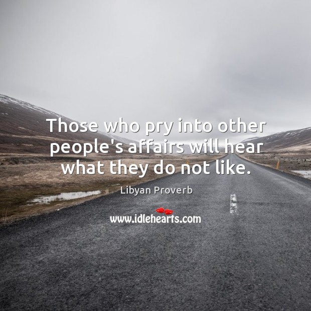 Those who pry into other people's affairs will hear what they do not like. Libyan Proverbs Image