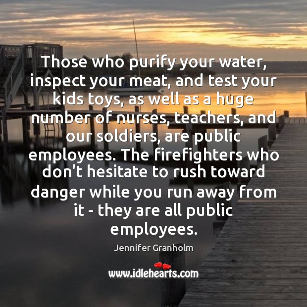 Those who purify your water, inspect your meat, and test your kids Jennifer Granholm Picture Quote
