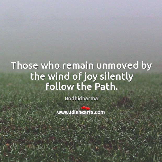 Those who remain unmoved by the wind of joy silently follow the path. Bodhidharma Picture Quote