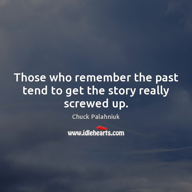 Those who remember the past tend to get the story really screwed up. Chuck Palahniuk Picture Quote