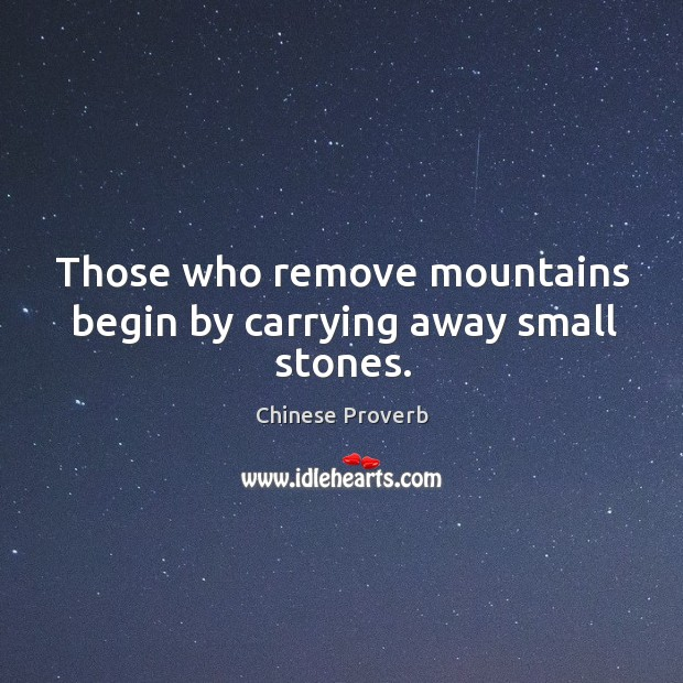 Image, Those who remove mountains begin by carrying away small stones.