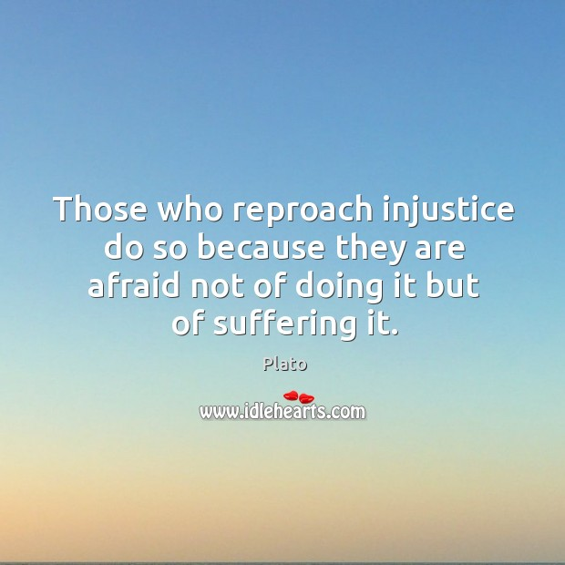 Those who reproach injustice do so because they are afraid not of Image