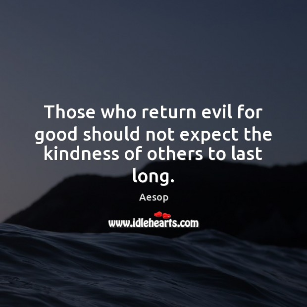 Image, Those who return evil for good should not expect the kindness of others to last long.