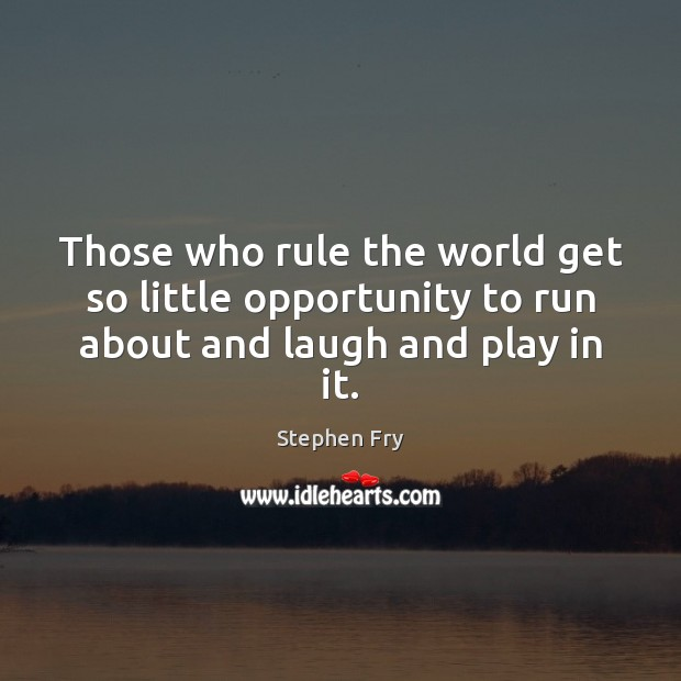 Those who rule the world get so little opportunity to run about and laugh and play in it. Image