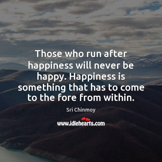Those who run after happiness will never be happy. Happiness is something Sri Chinmoy Picture Quote