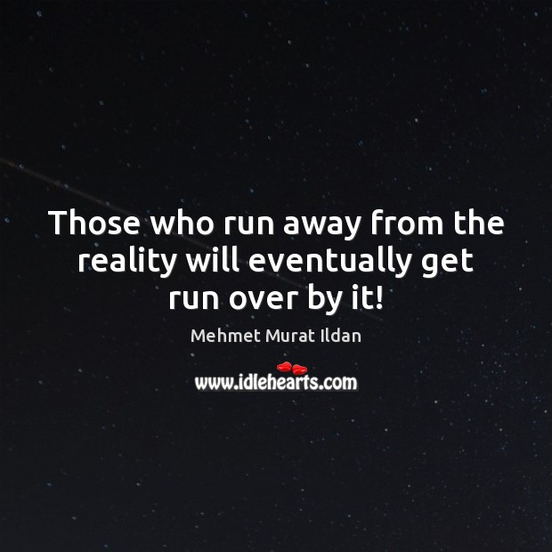 Those who run away from the reality will eventually get run over by it! Image