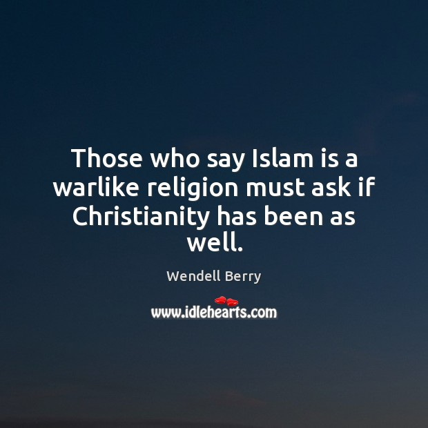 Those who say Islam is a warlike religion must ask if Christianity has been as well. Wendell Berry Picture Quote