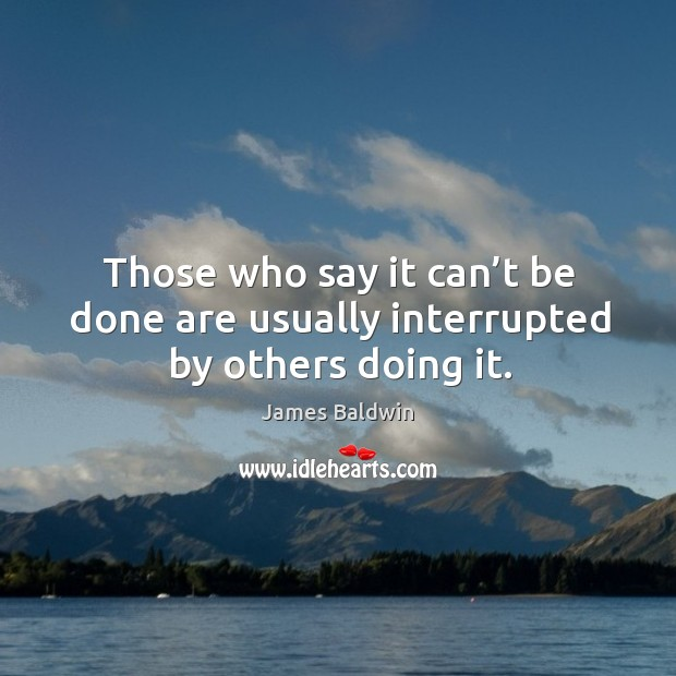 Those who say it can't be done are usually interrupted by others doing it. Image