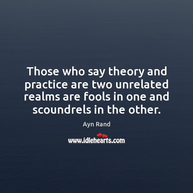 Those who say theory and practice are two unrelated realms are fools Ayn Rand Picture Quote