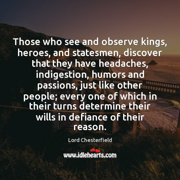Those who see and observe kings, heroes, and statesmen, discover that they Image