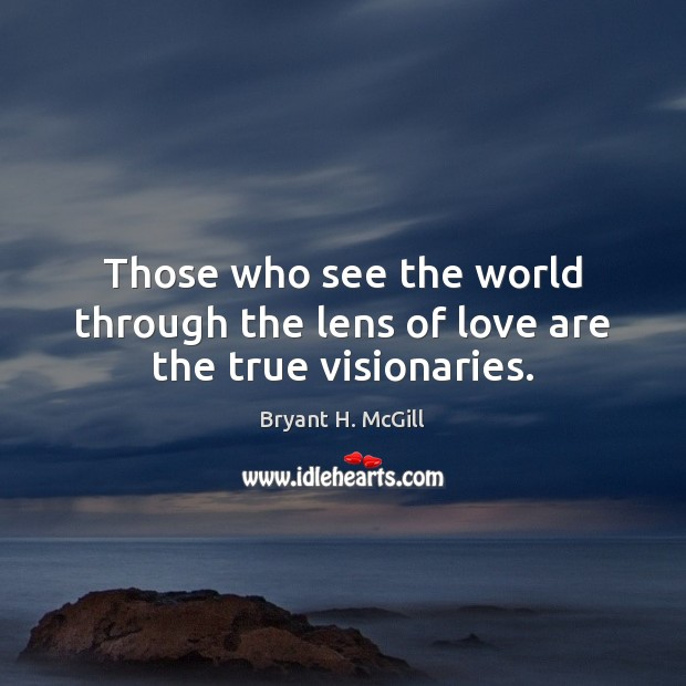 Those who see the world through the lens of love are the true visionaries. Bryant H. McGill Picture Quote