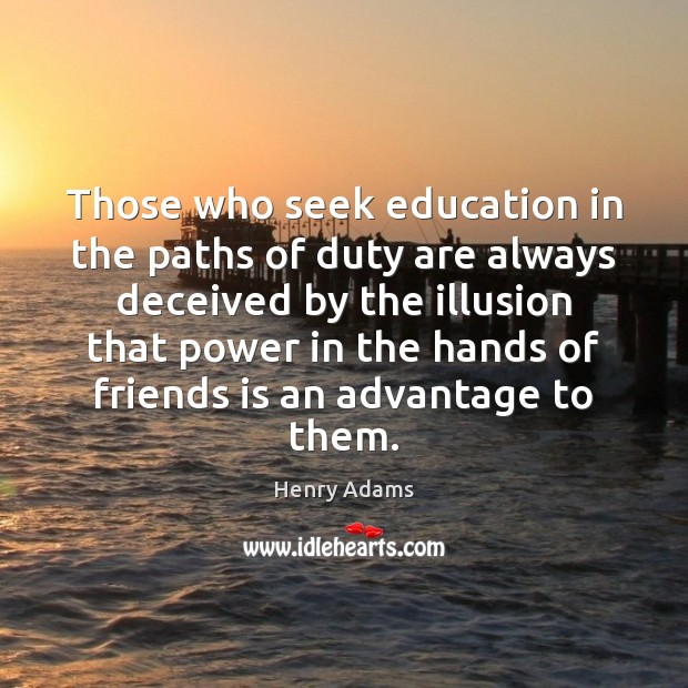 Those who seek education in the paths of duty are always deceived Henry Adams Picture Quote
