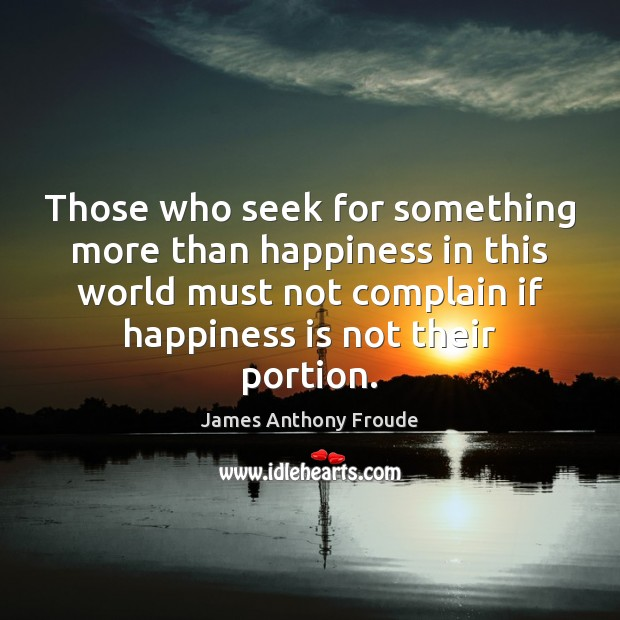 Those who seek for something more than happiness in this world must Complain Quotes Image