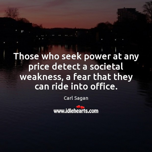 Those who seek power at any price detect a societal weakness, a Carl Sagan Picture Quote