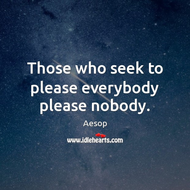 Those who seek to please everybody please nobody. Aesop Picture Quote