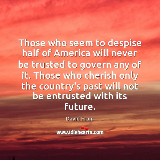 Those who seem to despise half of America will never be trusted David Frum Picture Quote