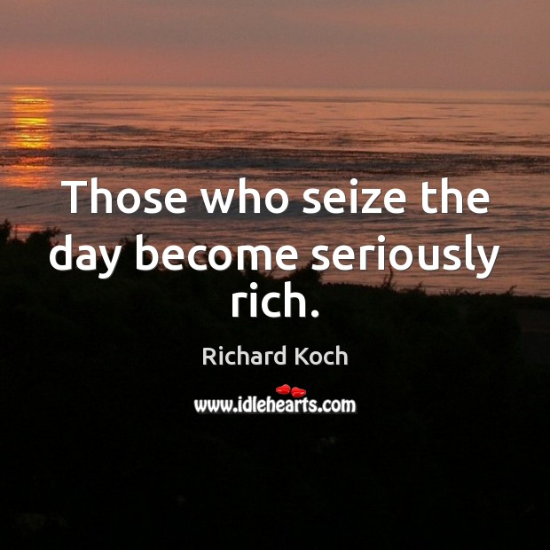 Image, Those who seize the day become seriously rich.
