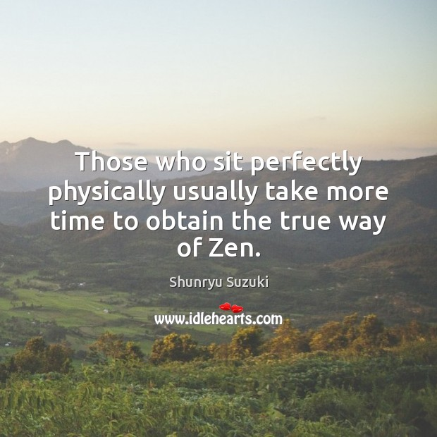 Those who sit perfectly physically usually take more time to obtain the true way of Zen. Image