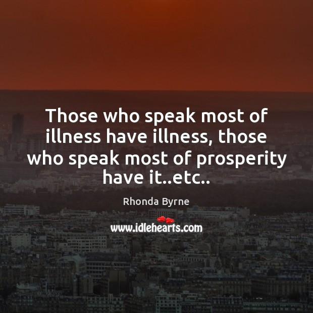 Those who speak most of illness have illness, those who speak most Rhonda Byrne Picture Quote