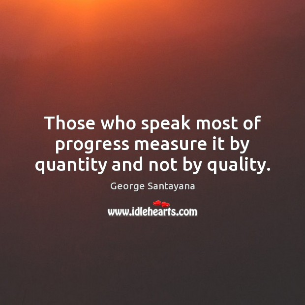 Those who speak most of progress measure it by quantity and not by quality. George Santayana Picture Quote