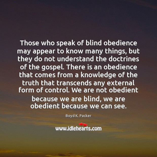 Those who speak of blind obedience may appear to know many things, Boyd K. Packer Picture Quote
