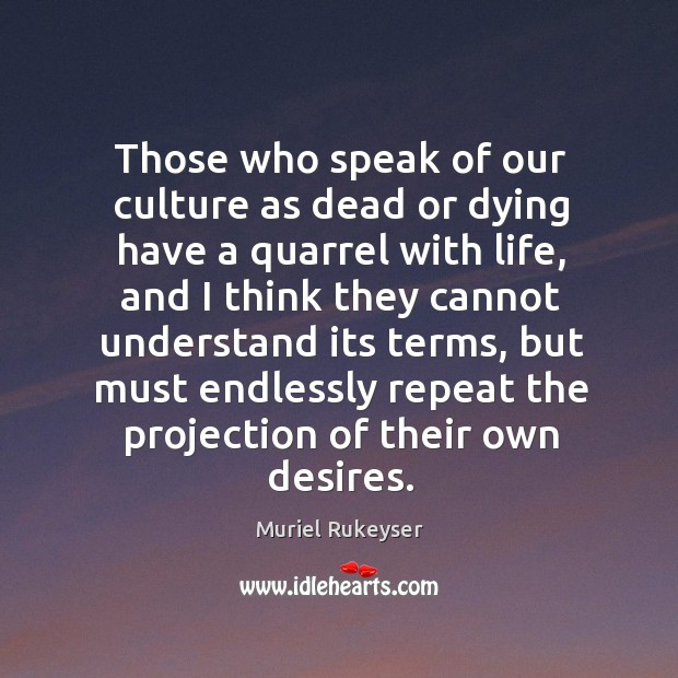 Those who speak of our culture as dead or dying have a quarrel with life Muriel Rukeyser Picture Quote
