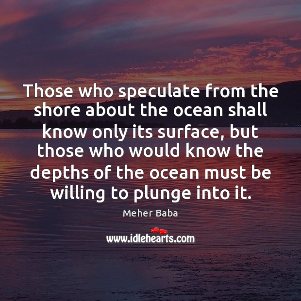 Those who speculate from the shore about the ocean shall know only Meher Baba Picture Quote